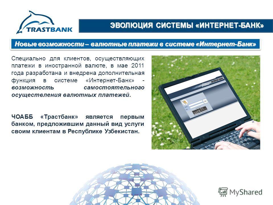ЭВОЛЮЦИЯ СИСТЕМЫ «ИНТЕРНЕТ-БАНК» Новые возможности – валютные платежи в системе «Интернет-Банк» Специально для клиентов, осуществляющих платежи в иностранной валюте, в мае 2011 года разработана и внедрена дополнительная функция в системе «Интернет-Ба