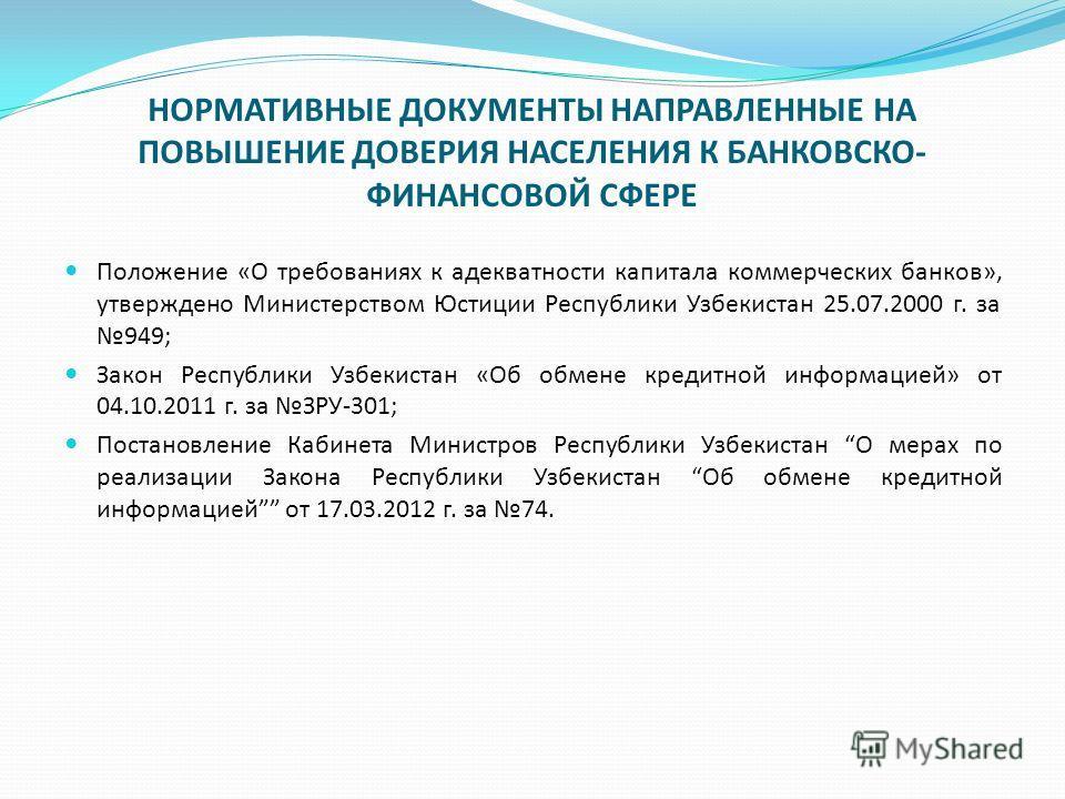 Положение «О требованиях к адекватности капитала коммерческих банков», утверждено Министерством Юстиции Республики Узбекистан 25.07.2000 г. за 949; Закон Республики Узбекистан «Об обмене кредитной информацией» от 04.10.2011 г. за ЗРУ-301; Постановлен
