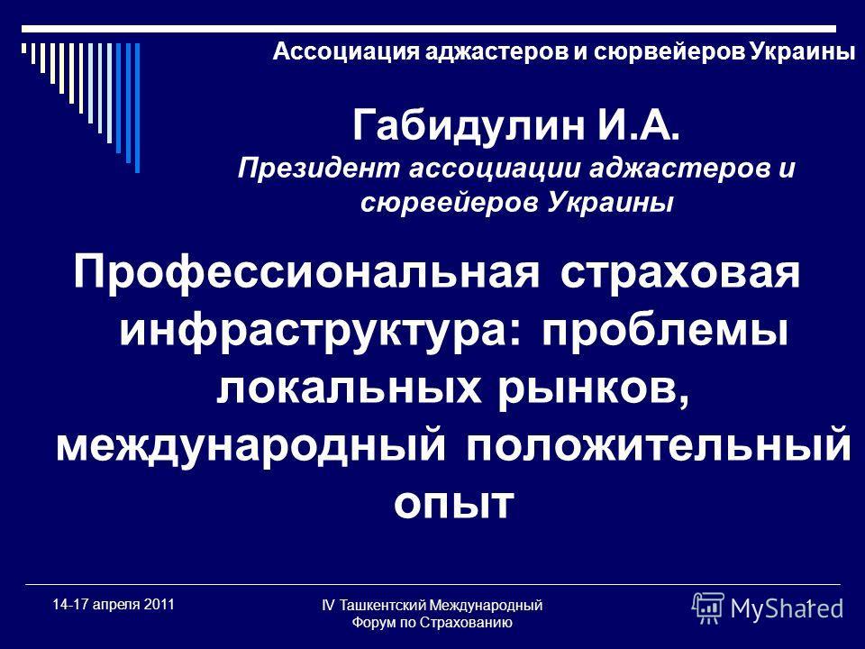 IV Ташкентский Международный Форум по Страхованию 1 14-17 апреля 2011 Габидулин И.А. Президент ассоциации аджастеров и сюрвейеров Украины Профессиональная страховая инфраструктура: проблемы локальных рынков, международный положительный опыт Ассоциаци