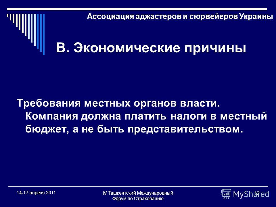 IV Ташкентский Международный Форум по Страхованию 12 14-17 апреля 2011 В. Экономические причины Требования местных органов власти. Компания должна платить налоги в местный бюджет, а не быть представительством. Ассоциация аджастеров и сюрвейеров Украи