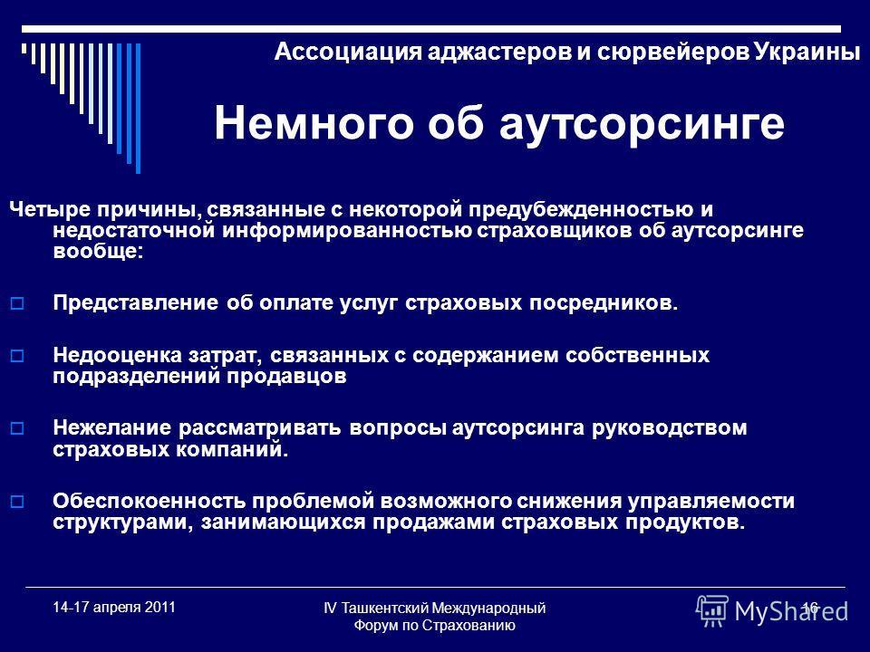 IV Ташкентский Международный Форум по Страхованию 16 14-17 апреля 2011 Ассоциация аджастеров и сюрвейеров Украины Немного об аутсорсинге Четыре причины, связанные с некоторой предубежденностью и недостаточной информированностью страховщиков об аутсор