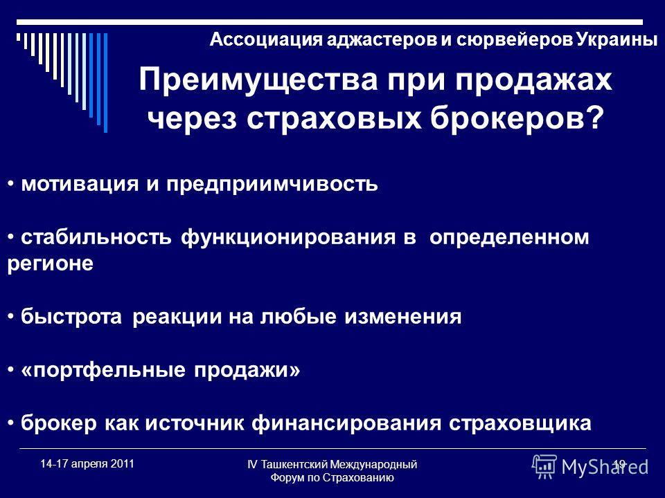 IV Ташкентский Международный Форум по Страхованию 19 14-17 апреля 2011 Ассоциация аджастеров и сюрвейеров Украины Преимущества при продажах через страховых брокеров? мотивация и предприимчивость стабильность функционирования в определенном регионе бы