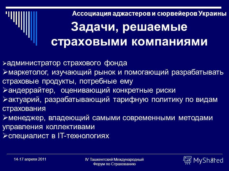 IV Ташкентский Международный Форум по Страхованию 21 14-17 апреля 2011 Ассоциация аджастеров и сюрвейеров Украины Задачи, решаемые страховыми компаниями администратор страхового фонда маркетолог, изучающий рынок и помогающий разрабатывать страховые п