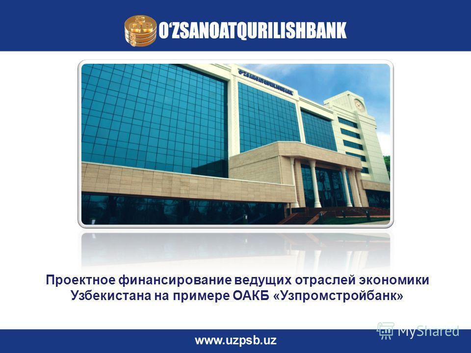Проектное финансирование ведущих отраслей экономики Узбекистана на примере ОАКБ «Узпромстройбанк»