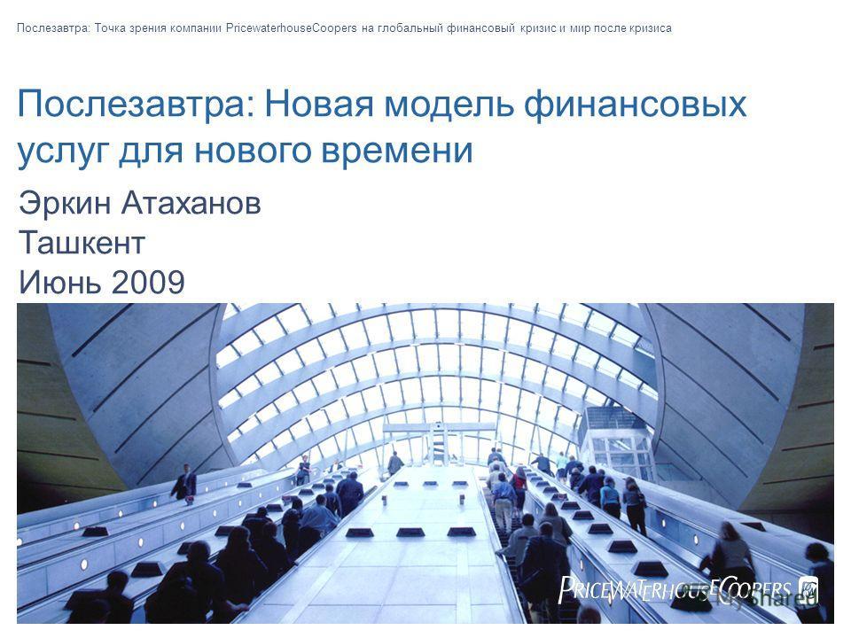 Послезавтра: Новая модель финансовых услуг для нового времени Послезавтра: Точка зрения компании PricewaterhouseCoopers на глобальный финансовый кризис и мир после кризиса Эркин Атаханов Ташкент Июнь 2009