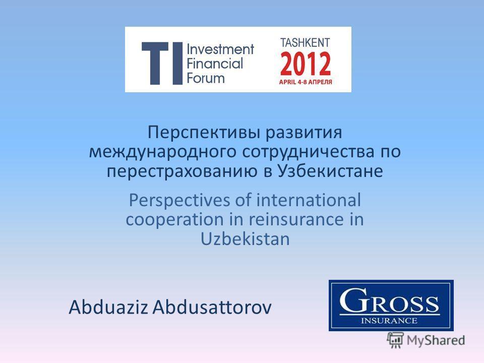 Перспективы развития международного сотрудничества по перестрахованию в Узбекистане Perspectives of international cooperation in reinsurance in Uzbekistan Abduaziz Abdusattorov