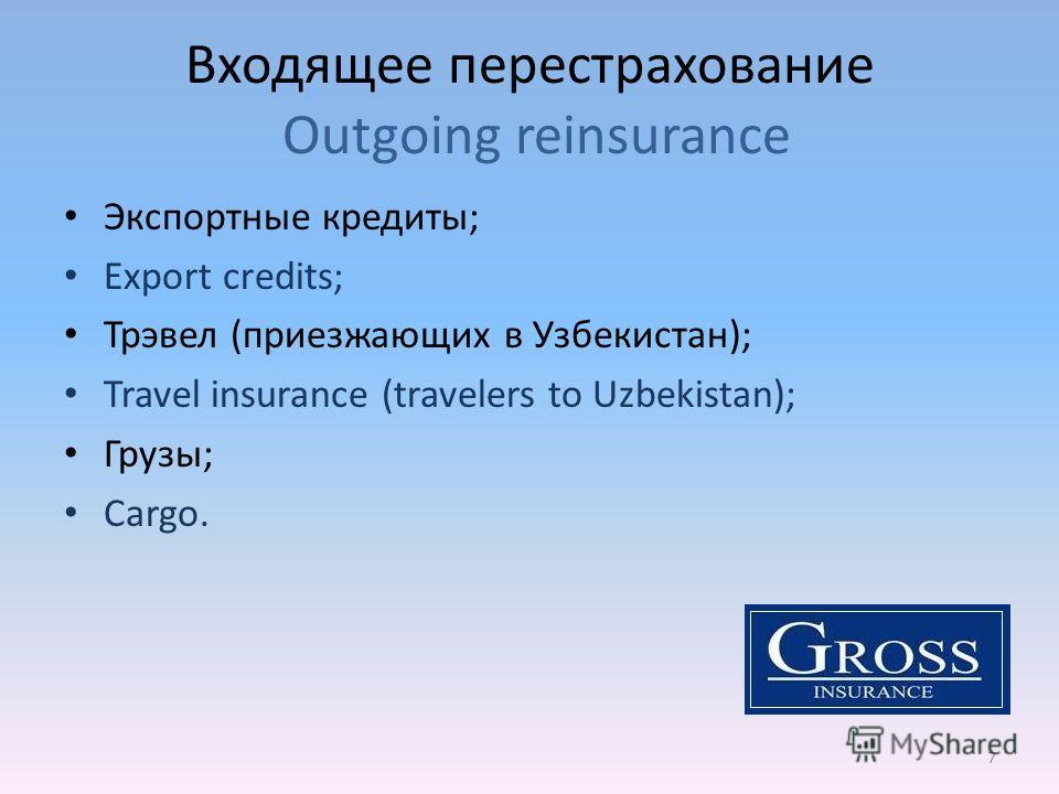 Входящее перестрахование Outgoing reinsurance 7 Экспортные кредиты; Export credits; Трэвел (приезжающих в Узбекистан); Travel insurance (travelers to Uzbekistan); Грузы; Cargo.