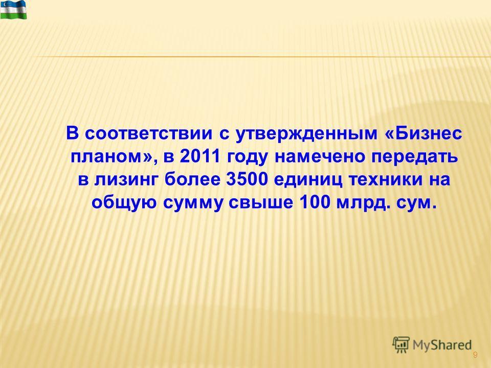 В соответствии с утвержденным «Бизнес планом», в 2011 году намечено передать в лизинг более 3500 единиц техники на общую сумму свыше 100 млрд. сум. 9