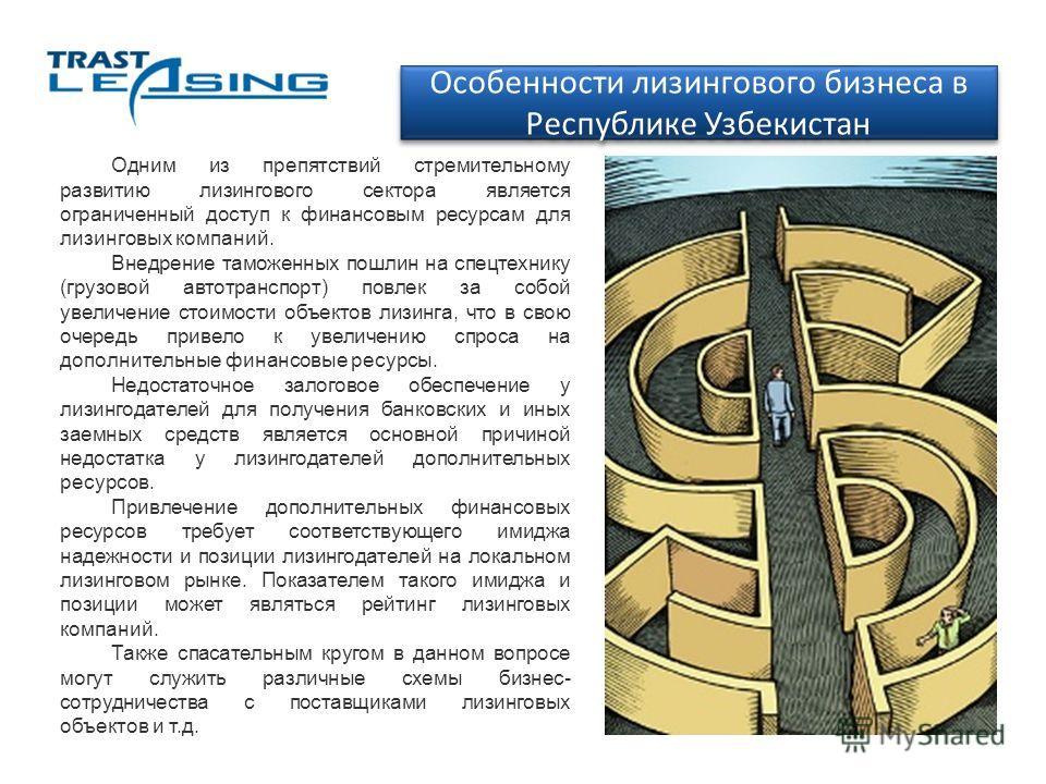 Особенности лизингового бизнеса в Республике Узбекистан Одним из препятствий стремительному развитию лизингового сектора является ограниченный доступ к финансовым ресурсам для лизинговых компаний. Внедрение таможенных пошлин на спецтехнику (грузовой