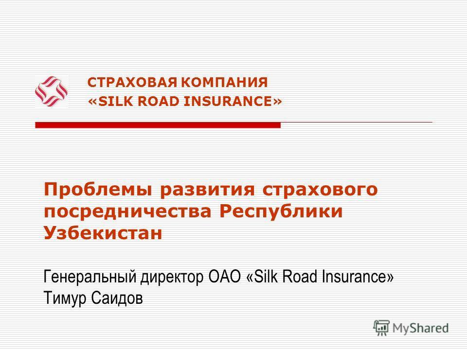 СТРАХОВАЯ КОМПАНИЯ «SILK ROAD INSURANCE» Проблемы развития страхового посредничества Республики Узбекистан Генеральный директор ОАО «Silk Road Insurance» Тимур Саидов
