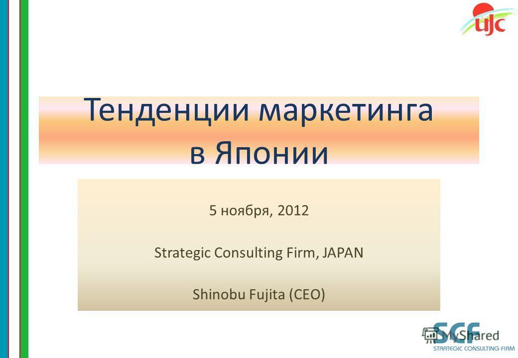Тенденции маркетинга в Японии 5 ноября, 2012 Strategic Consulting Firm, JAPAN Shinobu Fujita (CEO) 1