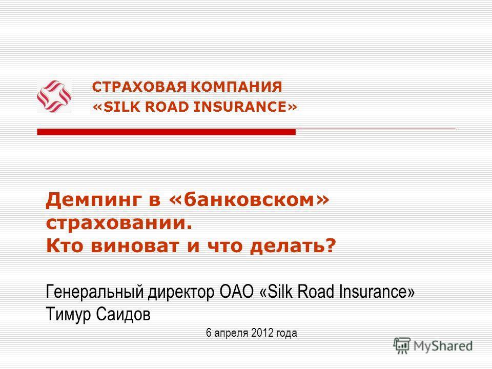 СТРАХОВАЯ КОМПАНИЯ «SILK ROAD INSURANCE» Демпинг в «банковском» страховании. Кто виноват и что делать? Генеральный директор ОАО «Silk Road Insurance» Тимур Саидов 6 апреля 2012 года