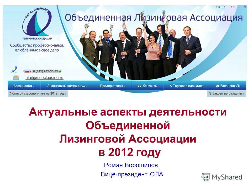 Актуальные аспекты деятельности Объединенной Лизинговой Ассоциации в 2012 году Роман Ворошилов, Вице-президент ОЛА