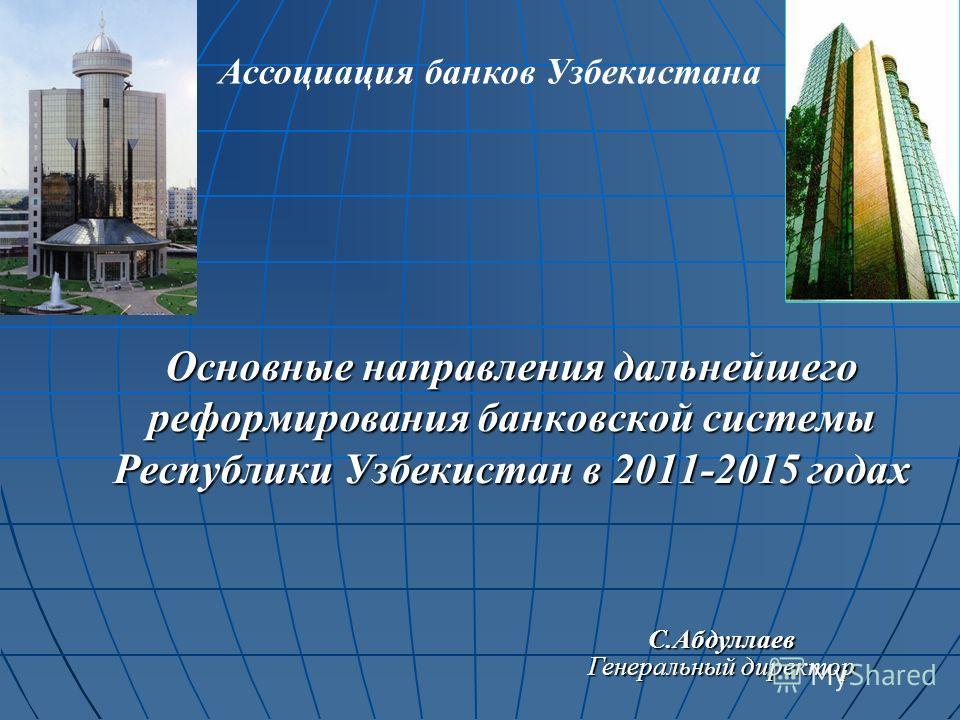 Основные направления дальнейшего реформирования банковской системы Республики Узбекистан в 2011-2015 годах С.Абдуллаев Генеральный директор Ассоциация банков Узбекистана