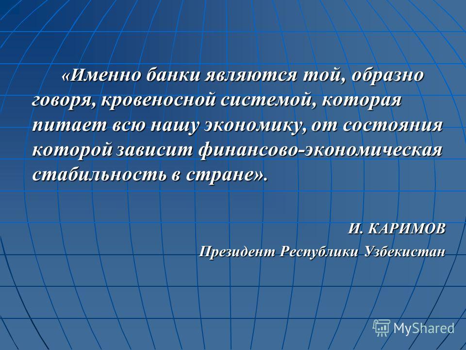 «И менно банки являются той, образно говоря, кровеносной системой, которая питает всю нашу экономику, от состояния которой зависит финансово-экономическая стабильность в стране». И. КАРИМОВ Президент Республики Узбекистан Президент Республики Узбекис