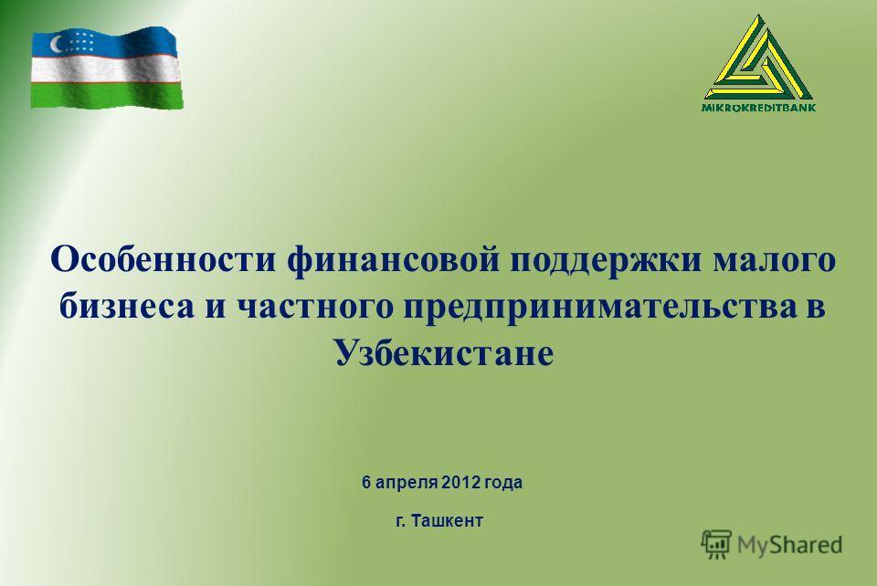 Особенности финансовой поддержки малого бизнеса и частного предпринимательства в Узбекистане 6 апреля 2012 года г. Ташкент