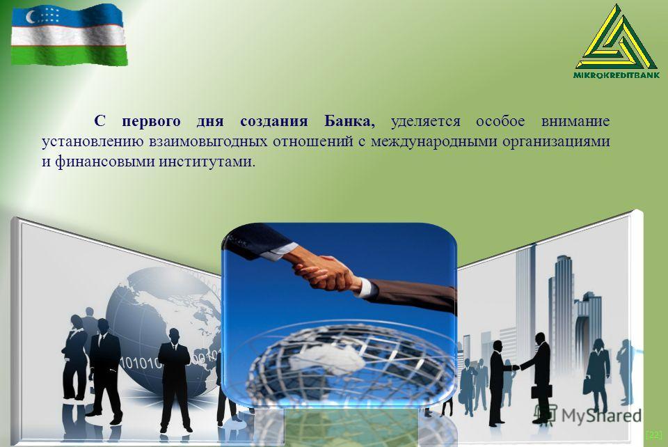 [22] С первого дня создания Банка, уделяется особое внимание установлению взаимовыгодных отношений с международными организациями и финансовыми институтами.
