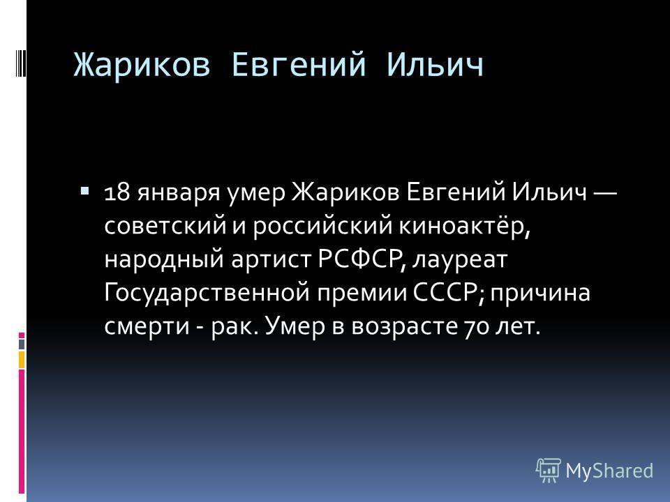 Жариков Евгений Ильич 18 января умер Жариков Евгений Ильич советский и российский киноактёр, народный артист РСФСР, лауреат Государственной премии СССР; причина смерти - рак. Умер в возрасте 70 лет.