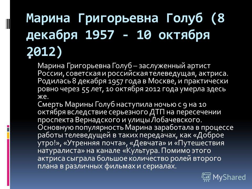 Марина Григорьевна Голуб (8 декабря 1957 - 10 октября 2012) Марина Григорьевна Голуб – заслуженный артист России, советская и российская телеведущая, актриса. Родилась 8 декабря 1957 года в Москве, и практически ровно через 55 лет, 10 октября 2012 го