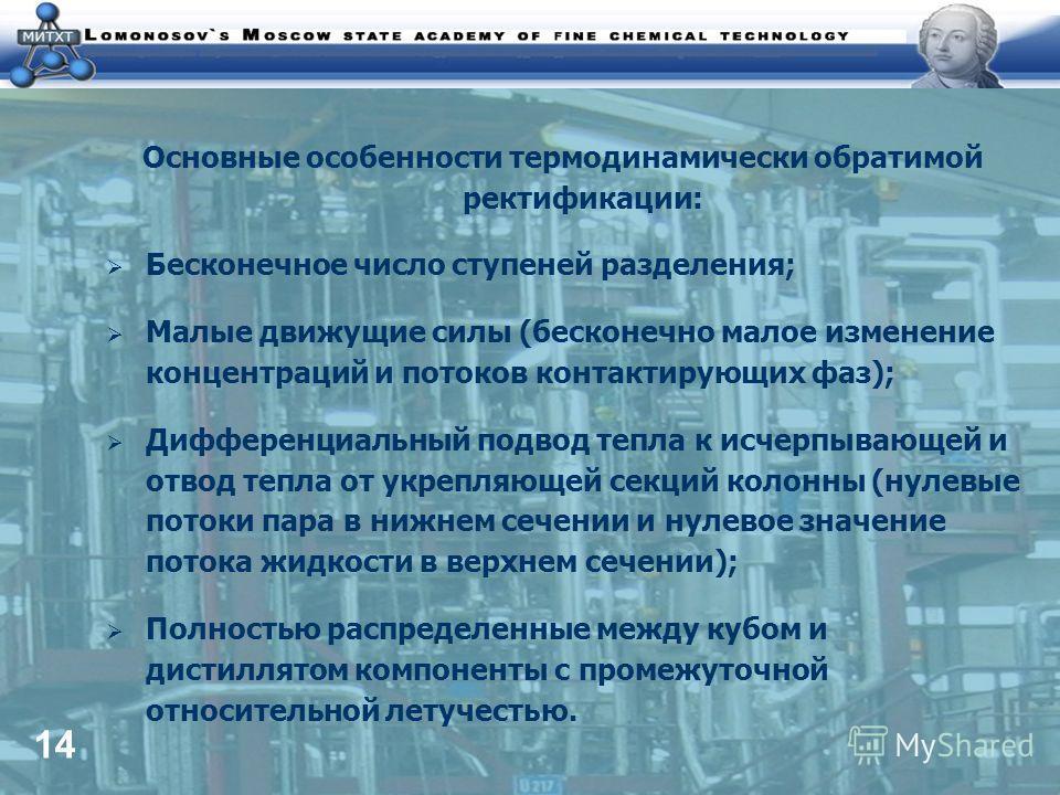 14 Основные особенности термодинамически обратимой ректификации: Бесконечное число ступеней разделения; Малые движущие силы (бесконечно малое изменение концентраций и потоков контактирующих фаз); Дифференциальный подвод тепла к исчерпывающей и отвод