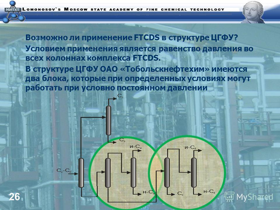 26 Возможно ли применение FTCDS в структуре ЦГФУ? Условием применения является равенство давления во всех колоннах комплекса FTCDS. В структуре ЦГФУ ОАО «Тобольскнефтехим» имеются два блока, которые при определенных условиях могут работать при условн