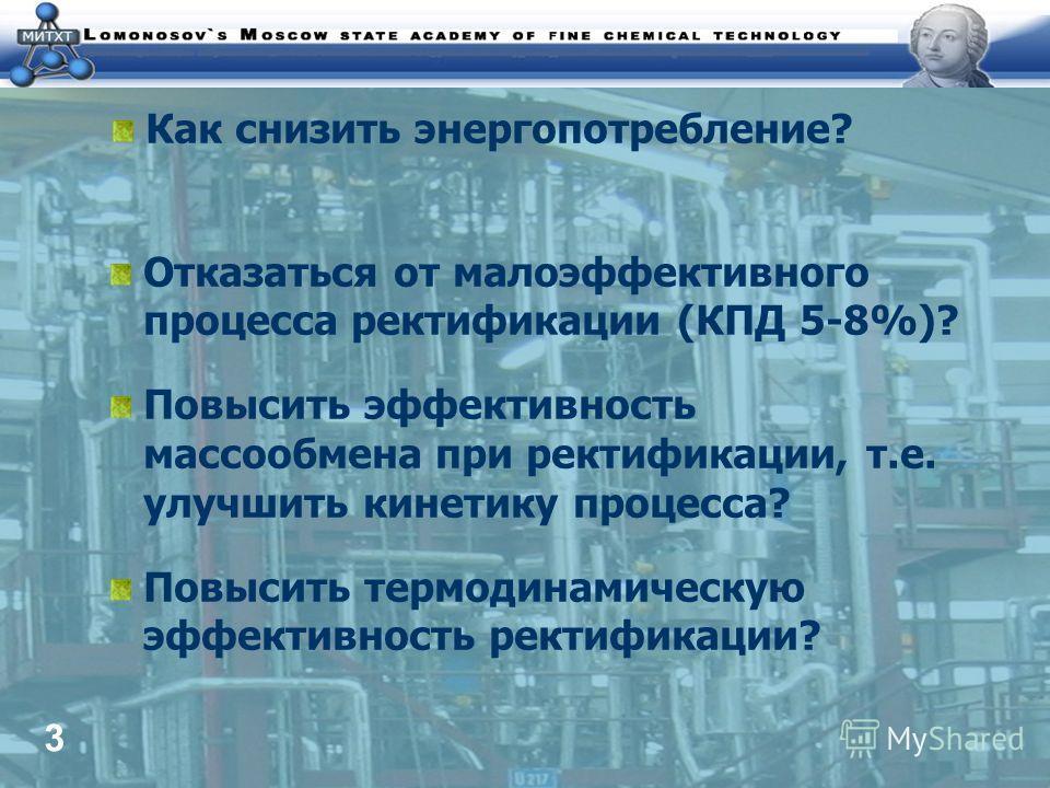 3 Как снизить энергопотребление? Отказаться от малоэффективного процесса ректификации (КПД 5-8%)? Повысить эффективность массообмена при ректификации, т.е. улучшить кинетику процесса? Повысить термодинамическую эффективность ректификации?