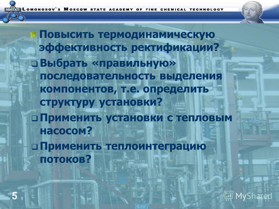 5 Повысить термодинамическую эффективность ректификации? Выбрать «правильную» последовательность выделения компонентов, т.е. определить структуру установки? Применить установки с тепловым насосом? Применить теплоинтеграцию потоков?