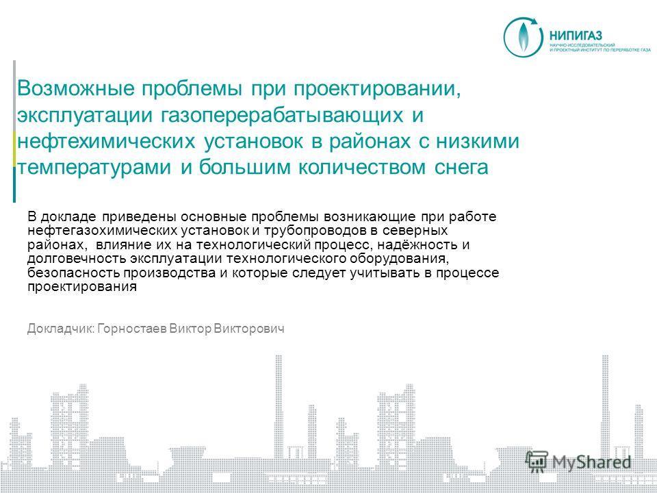 Возможные проблемы при проектировании, эксплуатации газоперерабатывающих и нефтехимических установок в районах с низкими температурами и большим количеством снега В докладе приведены основные проблемы возникающие при работе нефтегазохимических устано