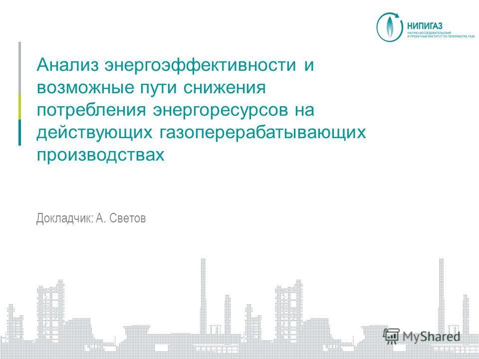 Анализ энергоэффективности и возможные пути снижения потребления энергоресурсов на действующих газоперерабатывающих производствах Докладчик: А. Светов