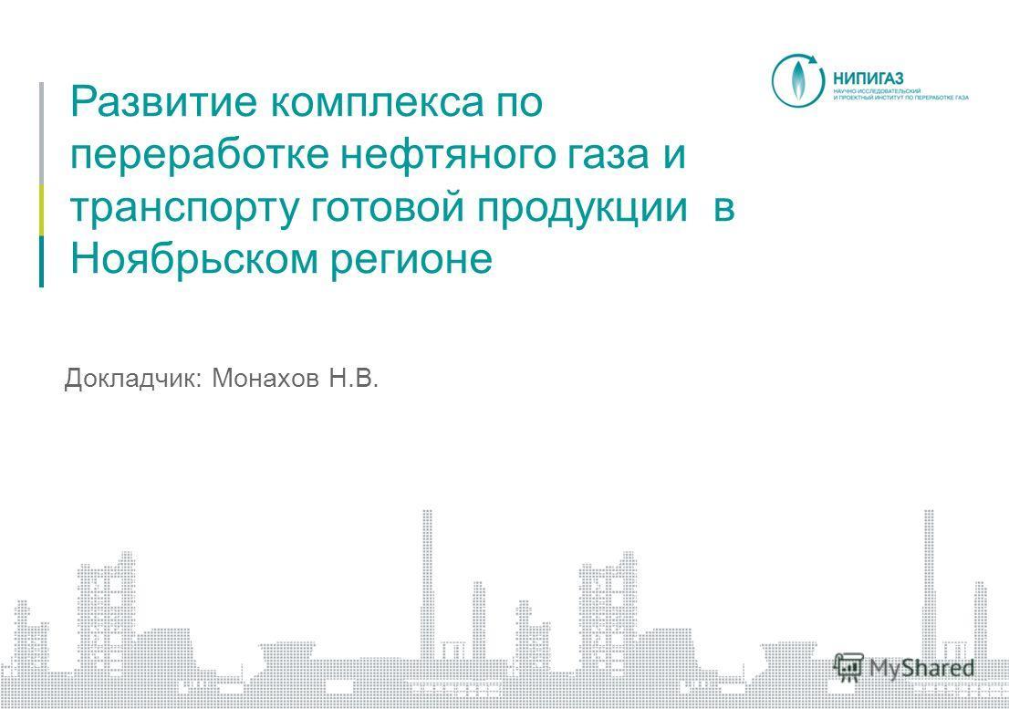 Развитие комплекса по переработке нефтяного газа и транспорту готовой продукции в Ноябрьском регионе Докладчик: Монахов Н.В.