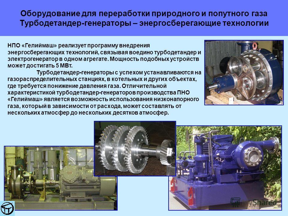 Оборудование для переработки природного и попутного газа Турбодетандер-генераторы – энергосберегающие технологии НПО «Гелиймаш» реализует программу внедрения энергосберегающих технологий, связывая воедино турбодетандер и электрогенератор в одном агре