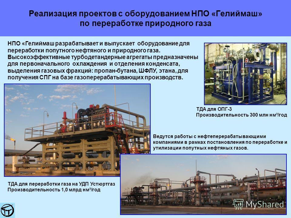 Реализация проектов с оборудованием НПО «Гелиймаш» по переработке природного газа НПО «Гелиймаш разрабатывает и выпускает оборудование для переработки попутного нефтяного и природного газа. Высокоэффективные турбодетандерные агрегаты предназначены дл