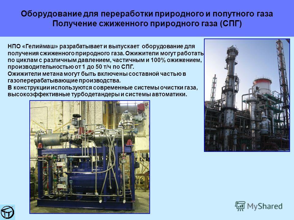 Оборудование для переработки природного и попутного газа Получение сжиженного природного газа (СПГ) НПО «Гелиймаш» разрабатывает и выпускает оборудование для получения сжиженного природного газа. Ожижители могут работать по циклам с различным давлени