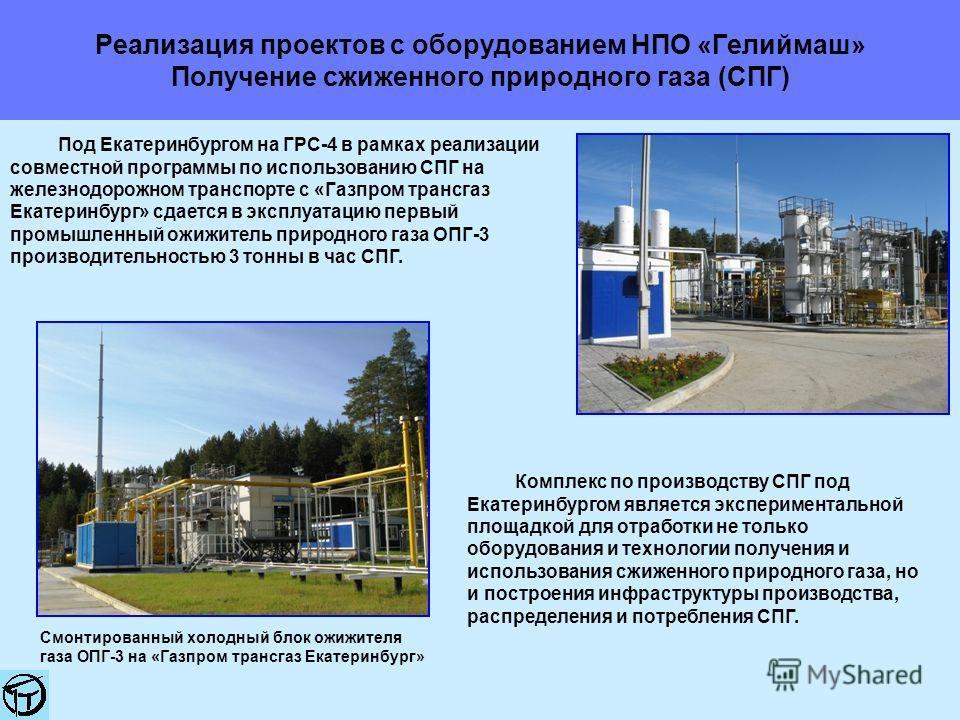 Реализация проектов с оборудованием НПО «Гелиймаш» Получение сжиженного природного газа (СПГ) Под Екатеринбургом на ГРС-4 в рамках реализации совместной программы по использованию СПГ на железнодорожном транспорте с «Газпром трансгаз Екатеринбург» сд