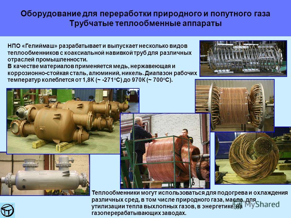 Оборудование для переработки природного и попутного газа Трубчатые теплообменные аппараты НПО «Гелиймаш» разрабатывает и выпускает несколько видов теплообменников с коаксиальной навивкой труб для различных отраслей промышленности. В качестве материал
