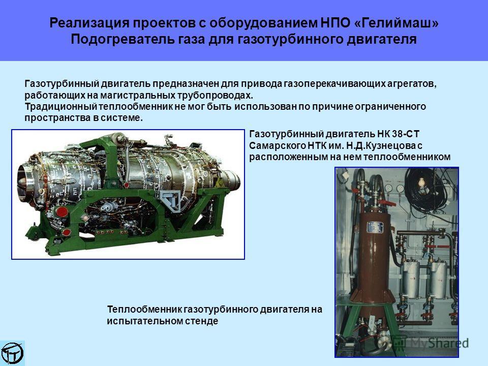 Реализация проектов с оборудованием НПО «Гелиймаш» Подогреватель газа для газотурбинного двигателя Газотурбинный двигатель предназначен для привода газоперекачивающих агрегатов, работающих на магистральных трубопроводах. Традиционный теплообменник не