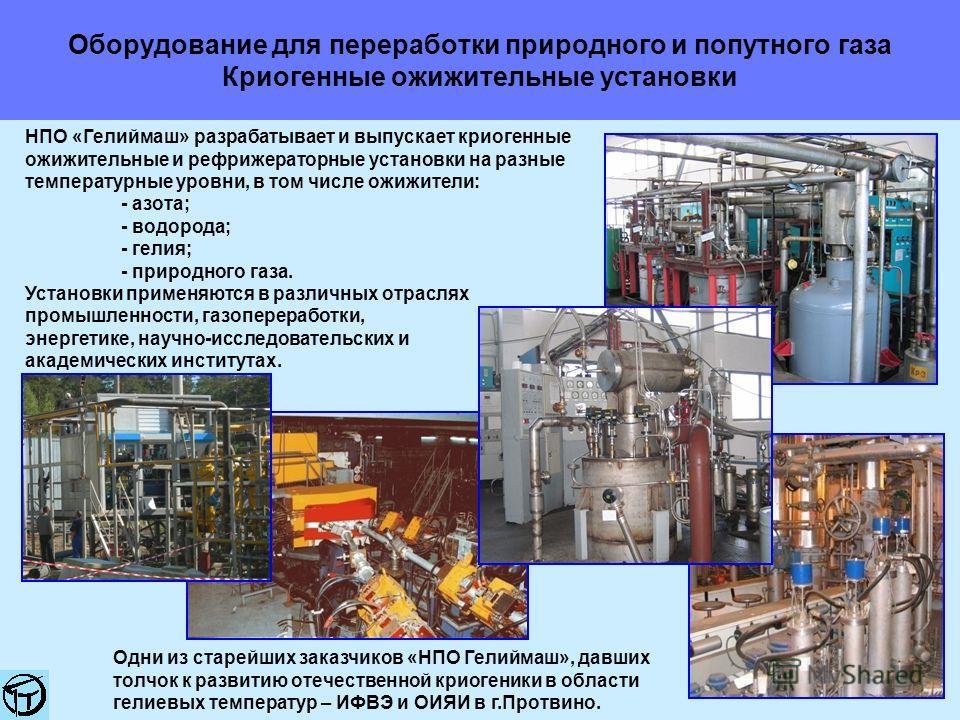 Оборудование для переработки природного и попутного газа Криогенные ожижительные установки НПО «Гелиймаш» разрабатывает и выпускает криогенные ожижительные и рефрижераторные установки на разные температурные уровни, в том числе ожижители: - азота; -