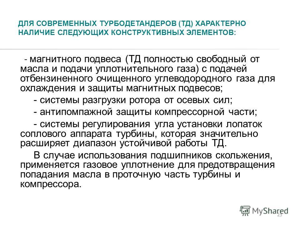 23 ДЛЯ СОВРЕМЕННЫХ ТУРБОДЕТАНДЕРОВ (ТД) ХАРАКТЕРНО НАЛИЧИЕ СЛЕДУЮЩИХ КОНСТРУКТИВНЫХ ЭЛЕМЕНТОВ: - магнитного подвеса (ТД полностью свободный от масла и подачи уплотнительного газа) с подачей отбензиненного очищенного углеводородного газа для охлаждени