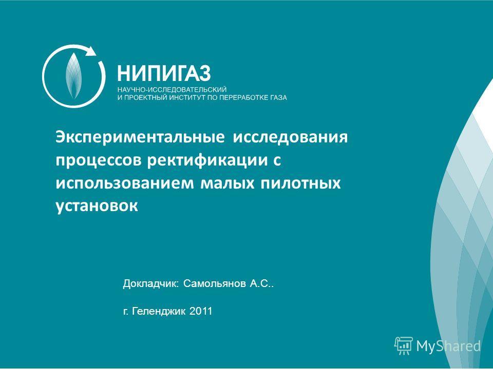 1 Докладчик: Самольянов А.С.. г. Геленджик 2011 Экспериментальные исследования процессов ректификации с использованием малых пилотных установок
