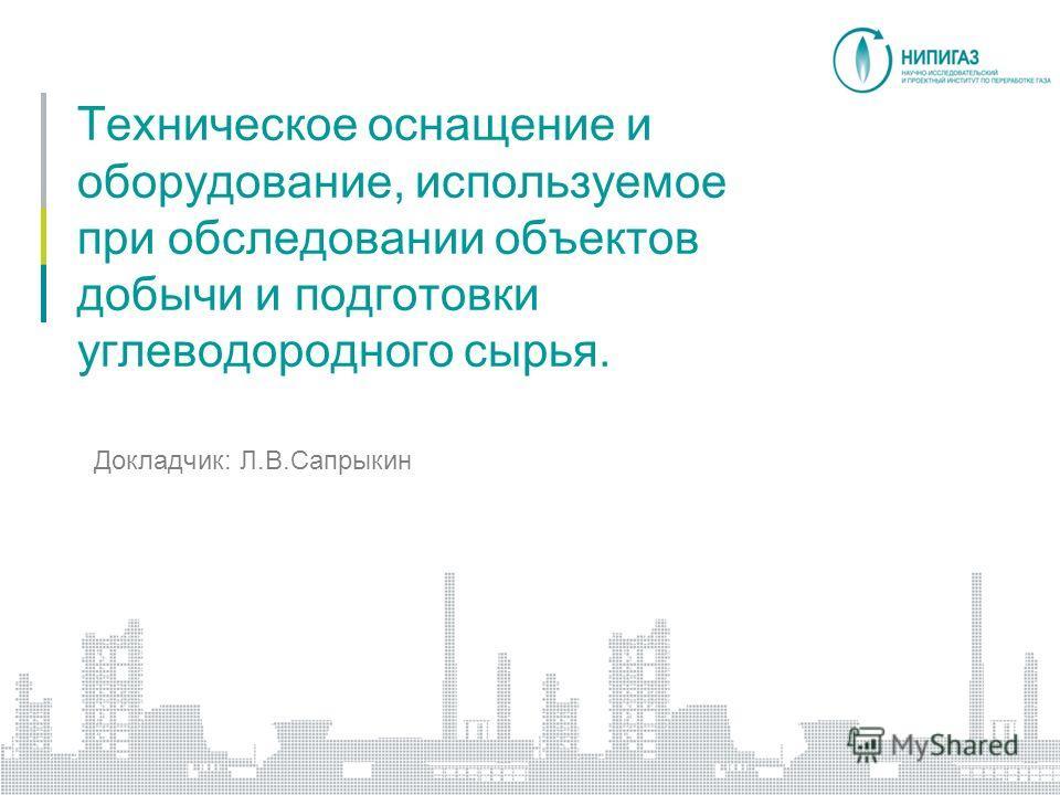Техническое оснащение и оборудование, используемое при обследовании объектов добычи и подготовки углеводородного сырья. Докладчик: Л.В.Сапрыкин