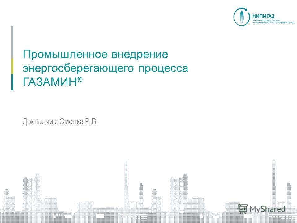 Промышленное внедрение энергосберегающего процесса ГАЗАМИН ® Докладчик: Смолка Р.В.