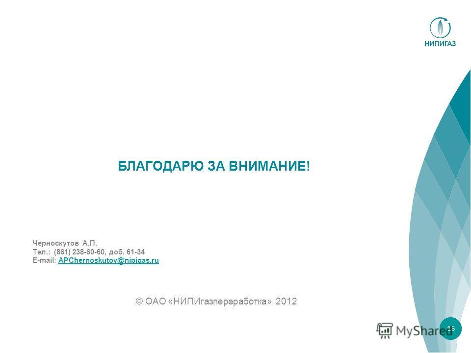 БЛАГОДАРЮ ЗА ВНИМАНИЕ! © ОАО «НИПИгазпереработка», 2012 16 Черноскутов А.П. Тел.: (861) 238-60-60, доб. 61-34 E-mail: APChernoskutov@nipigas.ruAPChernoskutov@nipigas.ru