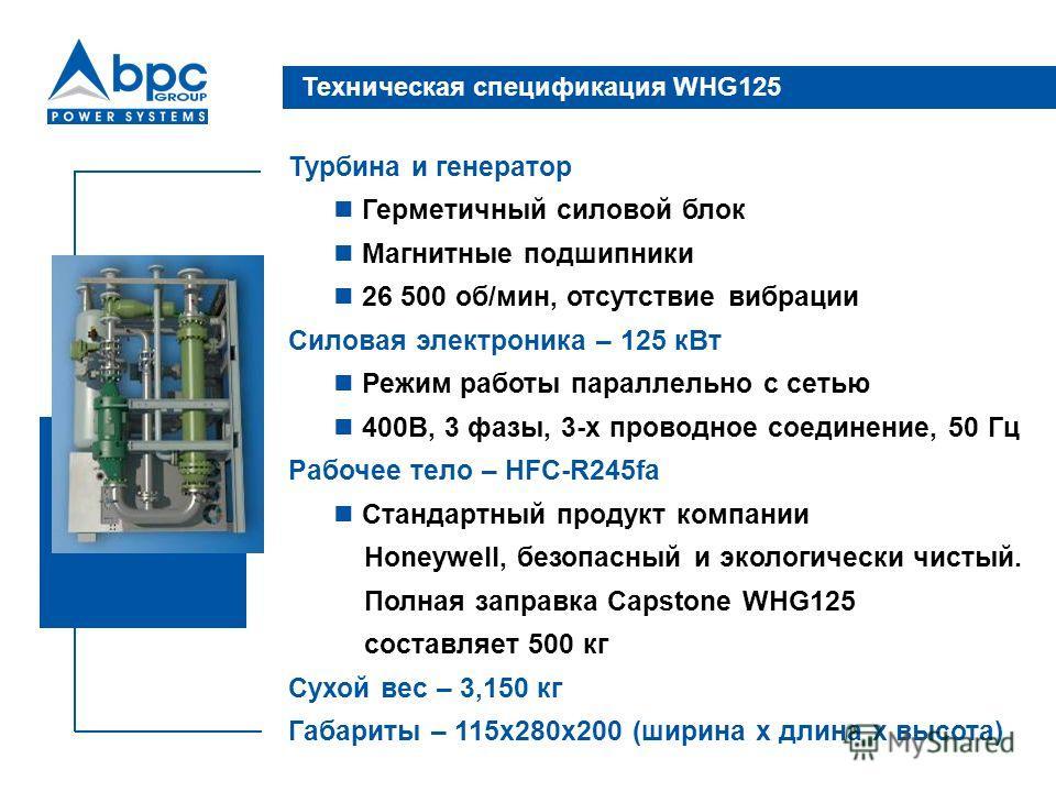 Техническая спецификация WHG125 Турбина и генератор Герметичный силовой блок Магнитные подшипники 26 500 об/мин, отсутствие вибрации Силовая электроника – 125 кВт Режим работы параллельно с сетью 400В, 3 фазы, 3-х проводное соединение, 50 Гц Рабочее