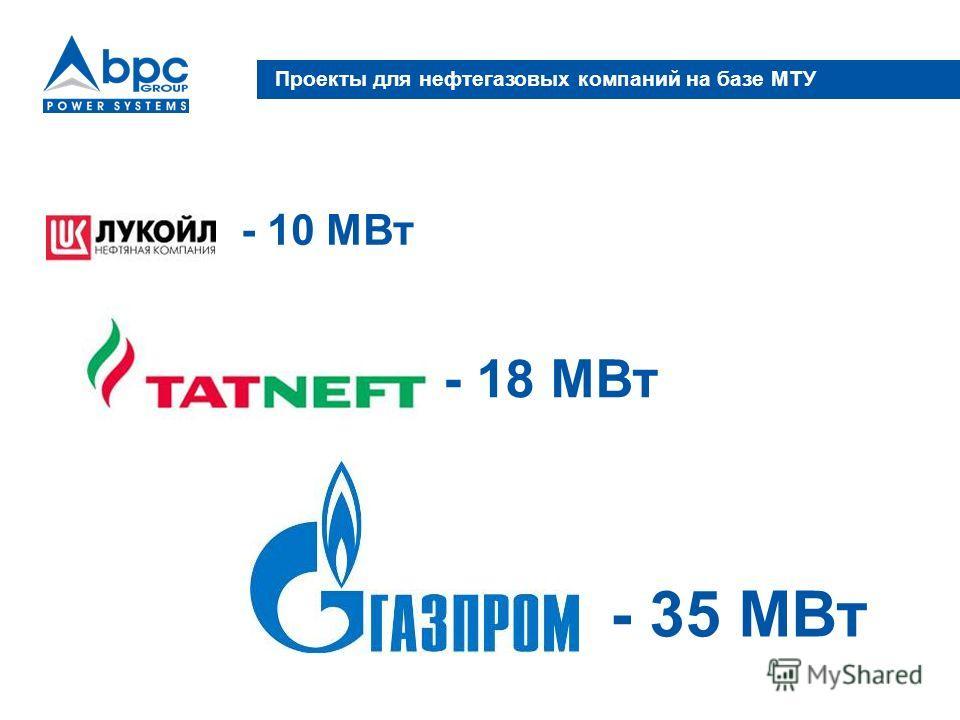 Проекты для нефтегазовых компаний на базе МТУ - 18 МВт - 10 МВт - 35 МВт