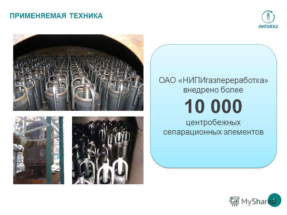 5 ПРИМЕНЯЕМАЯ ТЕХНИКА ОАО «НИПИгазпереработка» внедрено более 10 000 центробежных сепарационных элементов ОАО «НИПИгазпереработка» внедрено более 10 000 центробежных сепарационных элементов