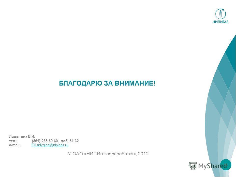 БЛАГОДАРЮ ЗА ВНИМАНИЕ! © ОАО «НИПИгазпереработка», 2012 11 Ладыгина Е.И. тел.: (861) 238-60-60, доб. 61-32 e-mail: EILadygina@nipigas.ruEILadygina@nipigas.ru