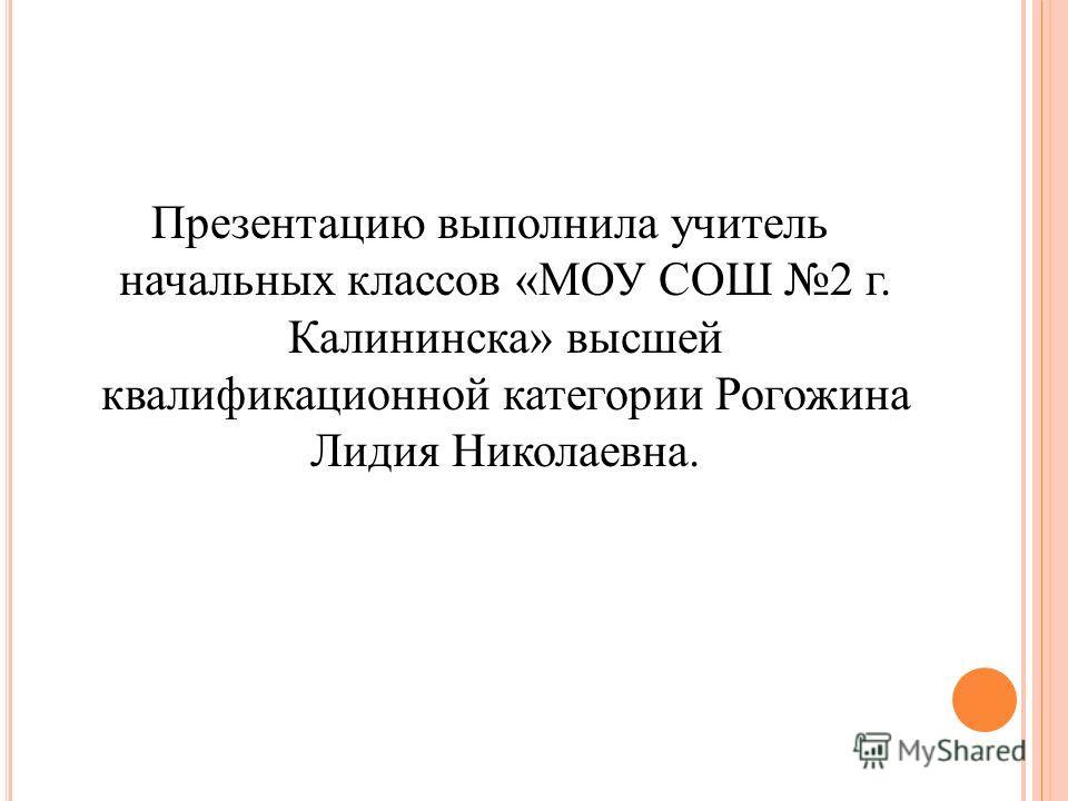 Презентацию выполнила учитель начальных классов «МОУ СОШ 2 г. Калининска» высшей квалификационной категории Рогожина Лидия Николаевна.