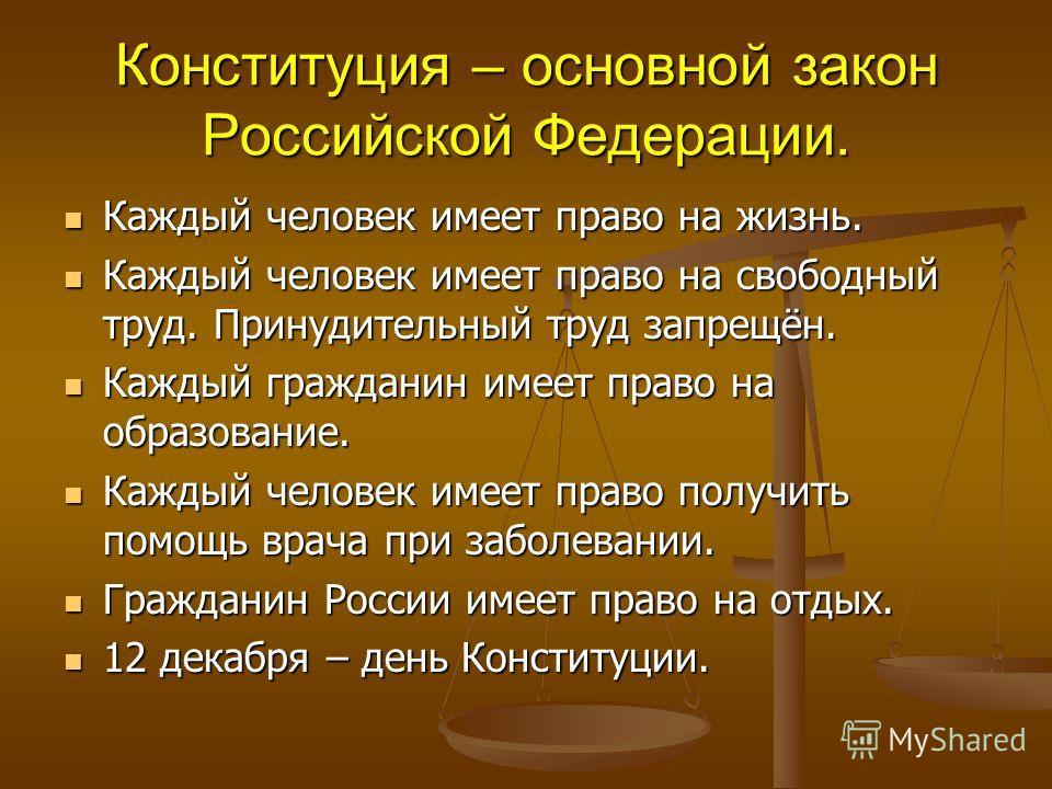 Конституция – основной закон Российской Федерации. Каждый человек имеет право на жизнь. Каждый человек имеет право на жизнь. Каждый человек имеет право на свободный труд. Принудительный труд запрещён. Каждый человек имеет право на свободный труд. При