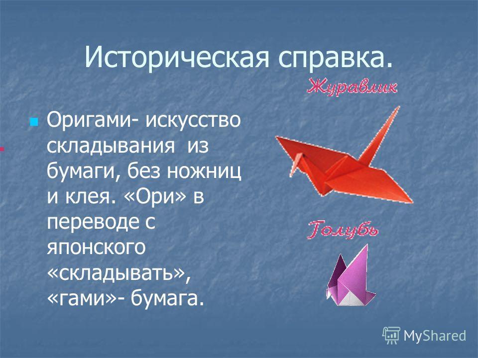 Историческая справка. Оригами- искусство складывания из бумаги, без ножниц и клея. «Ори» в переводе с японского «складывать», «гами»- бумага.