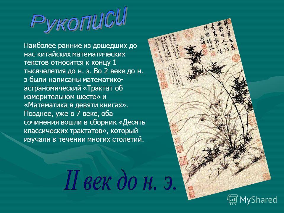 Наиболее ранние из дошедших до нас китайских математических текстов относится к концу 1 тысячелетия до н. э. Во 2 веке до н. э были написаны математико- астраномический «Трактат об измерительном шесте» и «Математика в девяти книгах». Позднее, уже в 7